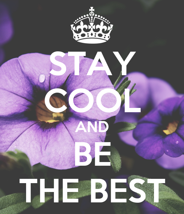 STAY COOL AND BE THE BEST