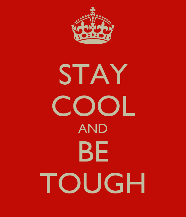 STAY COOL AND BE TOUGH