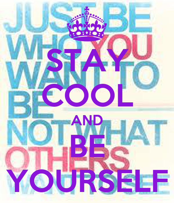 STAY COOL AND BE YOURSELF