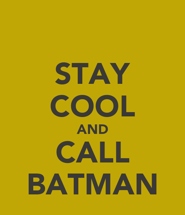 STAY COOL AND CALL BATMAN