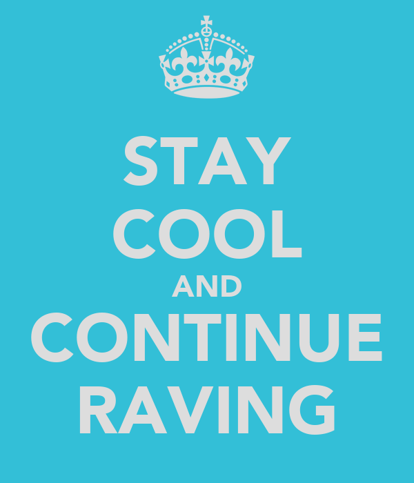 STAY COOL AND CONTINUE RAVING