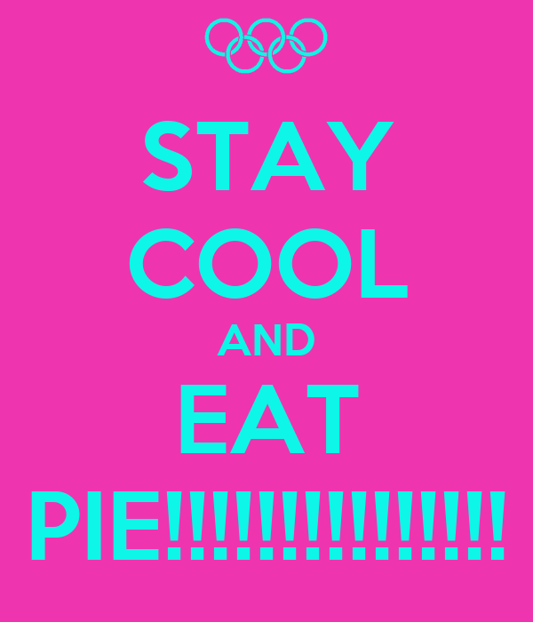 STAY COOL AND EAT PIE!!!!!!!!!!!!!!!