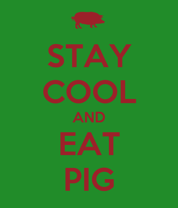 STAY COOL AND EAT PIG
