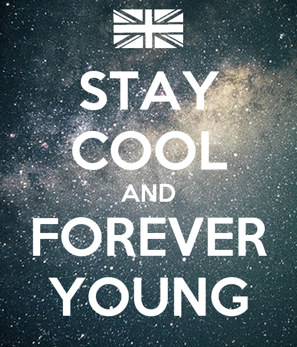 STAY COOL AND FOREVER YOUNG