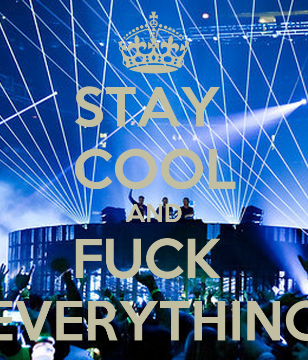 STAY  COOL AND FUCK  EVERYTHING