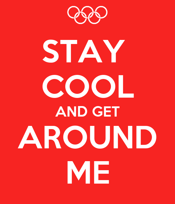 STAY  COOL AND GET AROUND ME