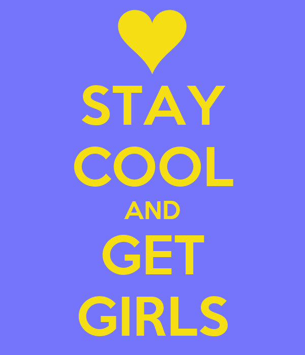 STAY COOL AND GET GIRLS