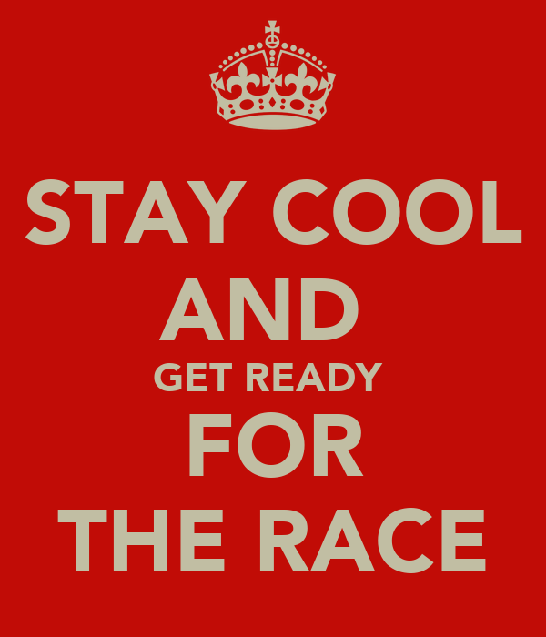 STAY COOL AND  GET READY  FOR THE RACE