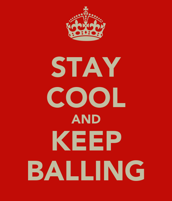 STAY COOL AND KEEP BALLING