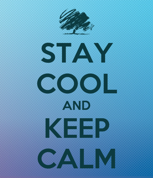 STAY COOL AND KEEP CALM