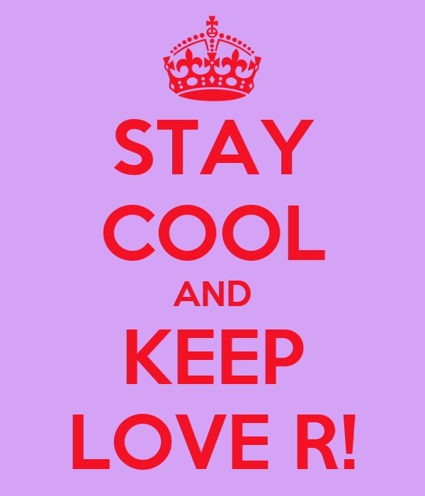 STAY COOL AND KEEP LOVE R!