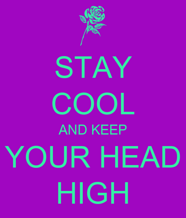 STAY COOL AND KEEP YOUR HEAD HIGH