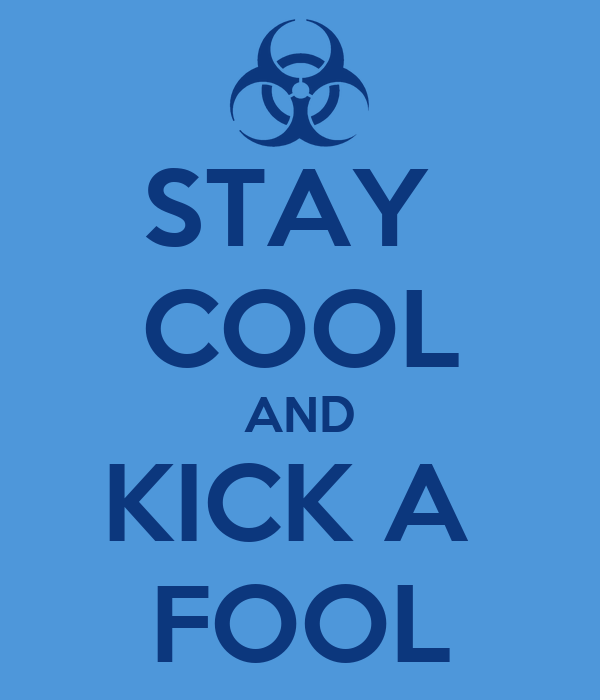 STAY  COOL AND KICK A  FOOL