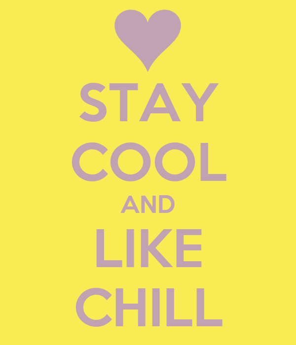 STAY COOL AND LIKE CHILL