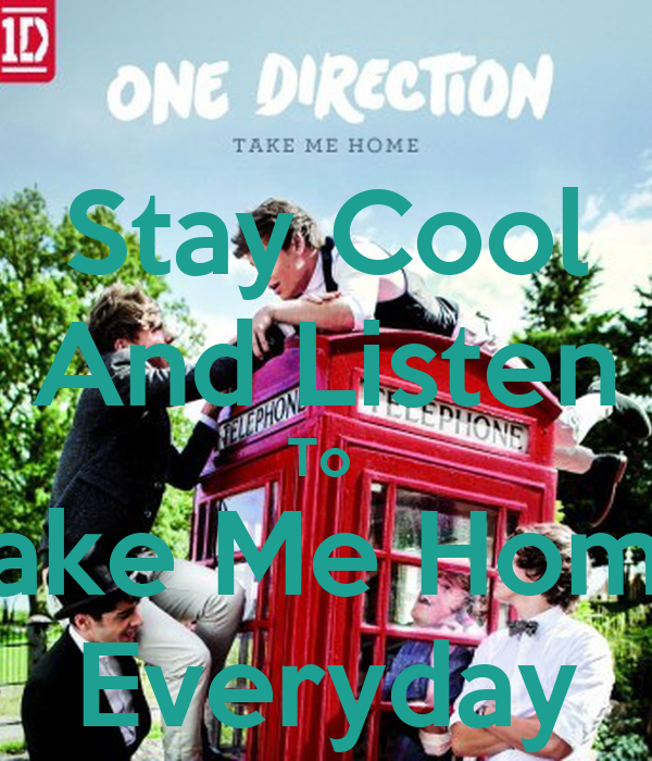 Stay Cool And Listen To  Take Me Home Everyday