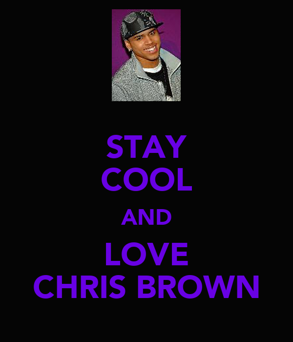 STAY COOL AND LOVE CHRIS BROWN