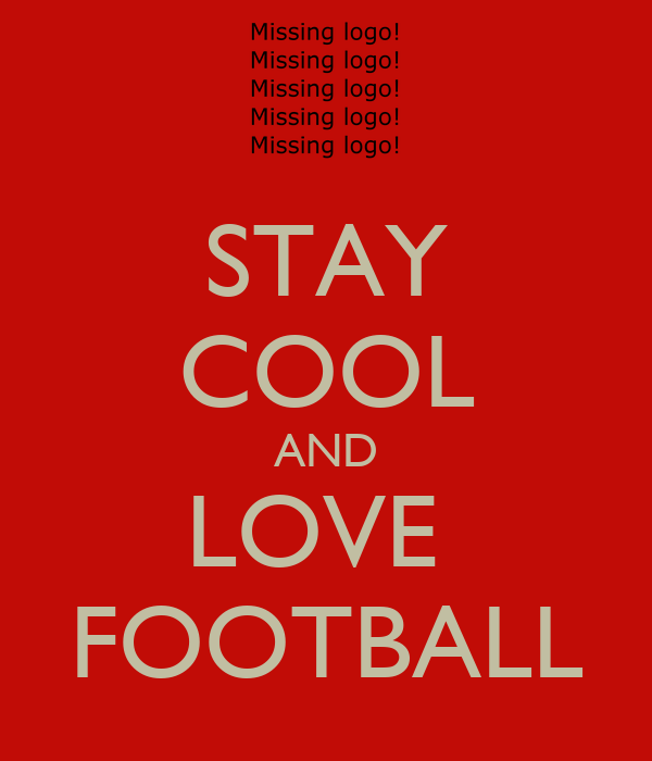 STAY COOL AND LOVE  FOOTBALL