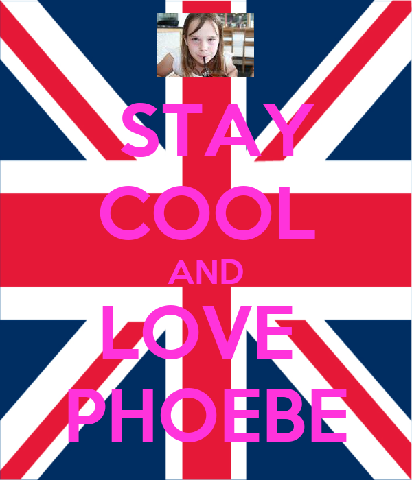 STAY COOL AND LOVE  PHOEBE