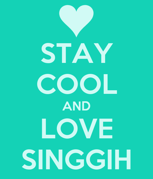STAY COOL AND LOVE SINGGIH