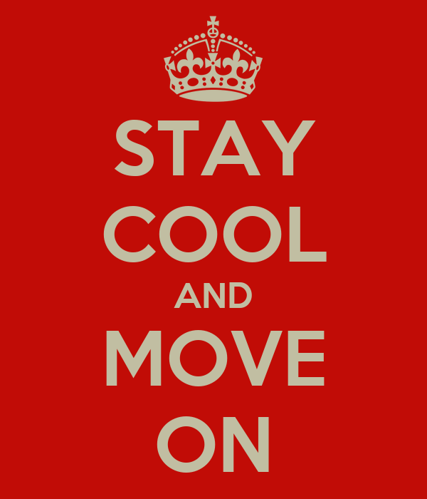 STAY COOL AND MOVE ON