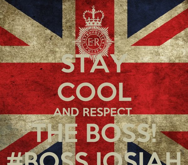 STAY COOL AND RESPECT  THE BOSS! #BOSSJOSIAH
