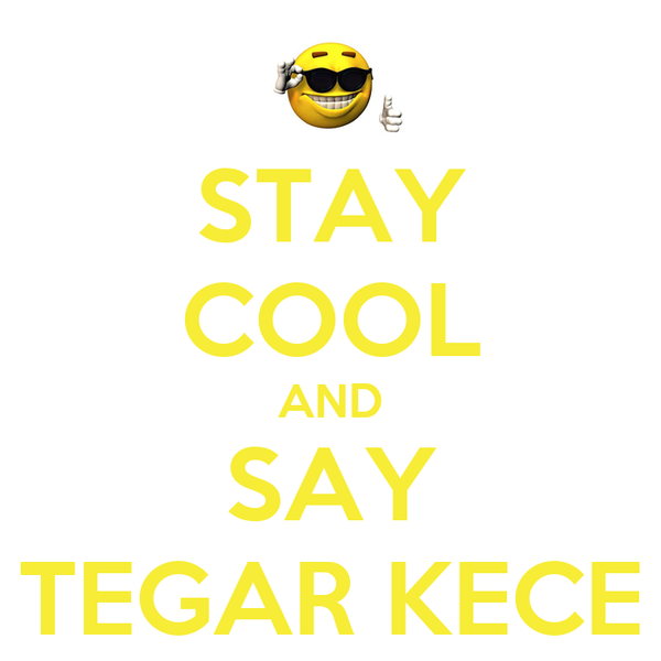 STAY COOL AND SAY TEGAR KECE