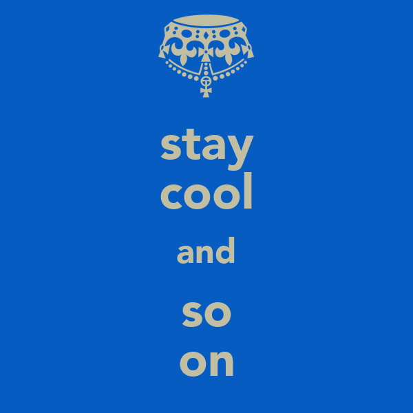 stay cool and so on
