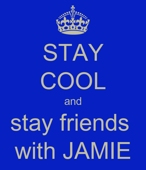 STAY COOL and stay friends  with JAMIE
