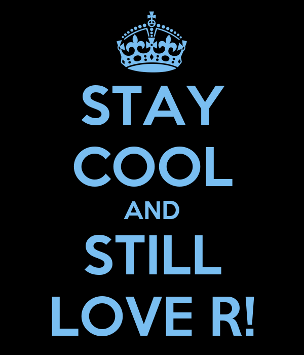 STAY COOL AND STILL LOVE R!