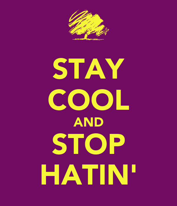 STAY COOL AND STOP HATIN'