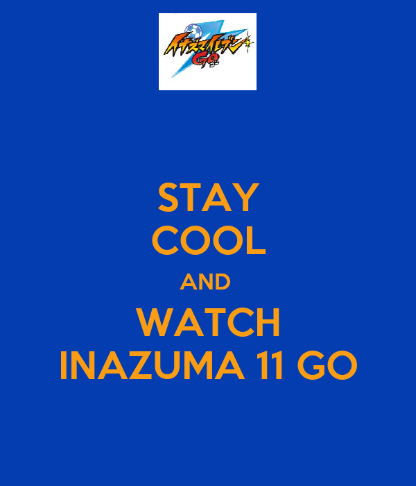 STAY COOL AND  WATCH INAZUMA 11 GO