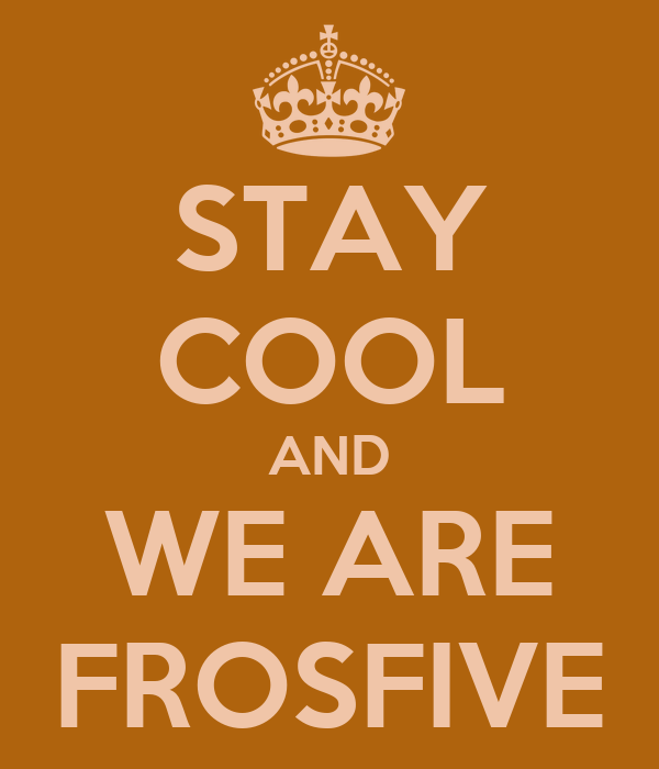 STAY COOL AND WE ARE FROSFIVE