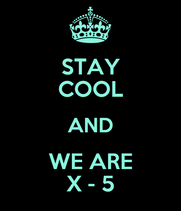 STAY COOL AND WE ARE X - 5