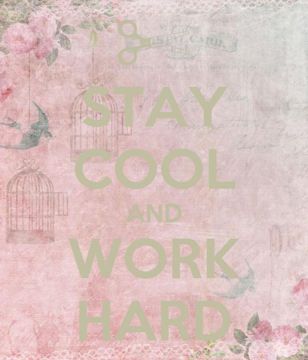 STAY COOL AND WORK HARD
