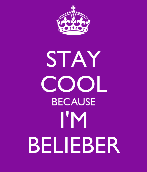 STAY COOL BECAUSE I'M BELIEBER