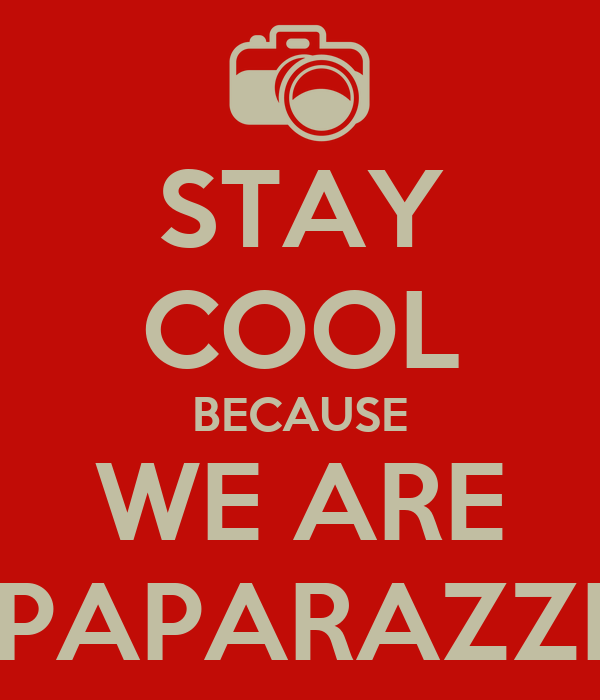 STAY COOL BECAUSE WE ARE PAPARAZZI