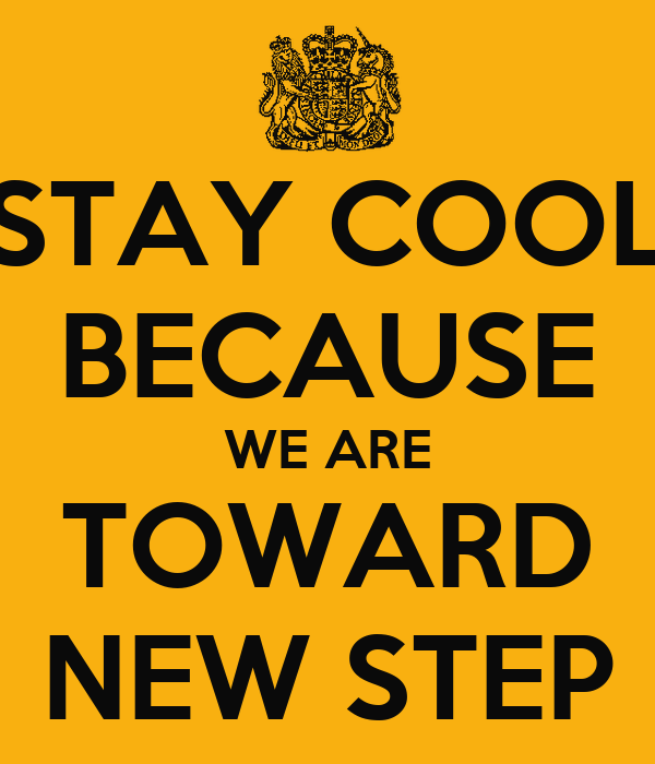 STAY COOL BECAUSE WE ARE TOWARD NEW STEP