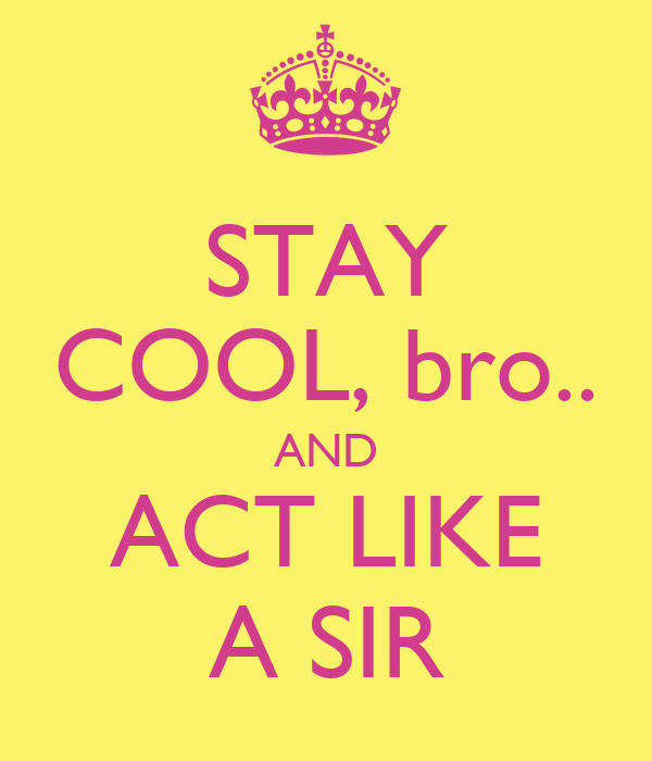 STAY COOL, bro.. AND ACT LIKE A SIR