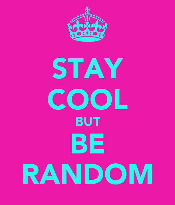 STAY COOL BUT BE RANDOM