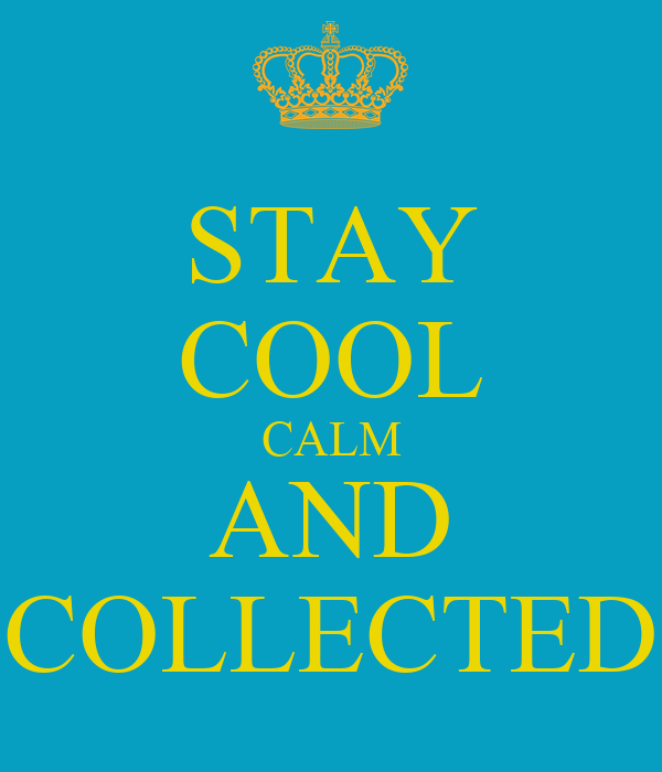 STAY COOL CALM AND COLLECTED