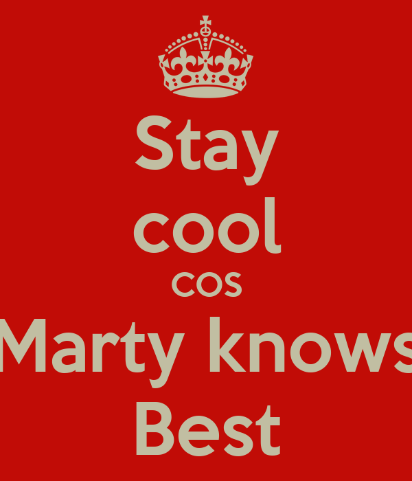 Stay cool COS Marty knows Best