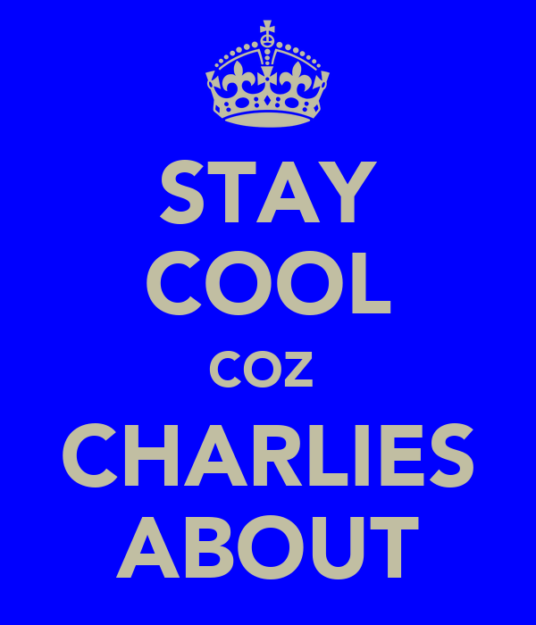 STAY COOL COZ  CHARLIES ABOUT