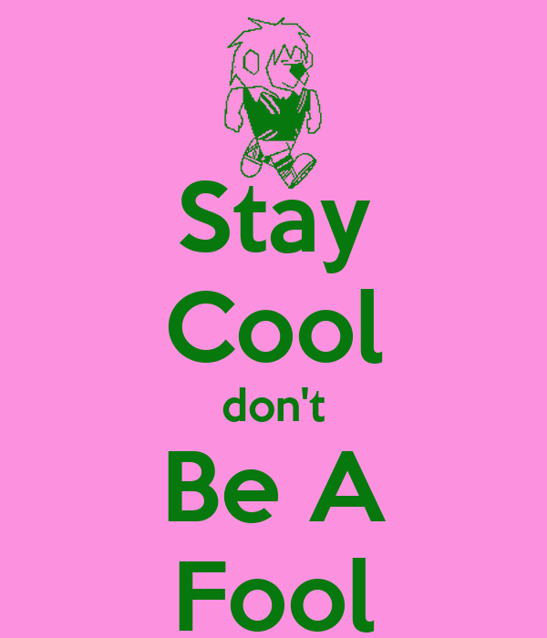 Stay Cool don't Be A Fool
