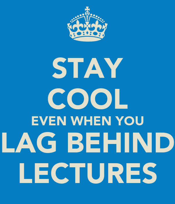 STAY COOL EVEN WHEN YOU LAG BEHIND LECTURES