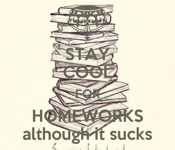 STAY COOL FOR HOMEWORKS although it sucks