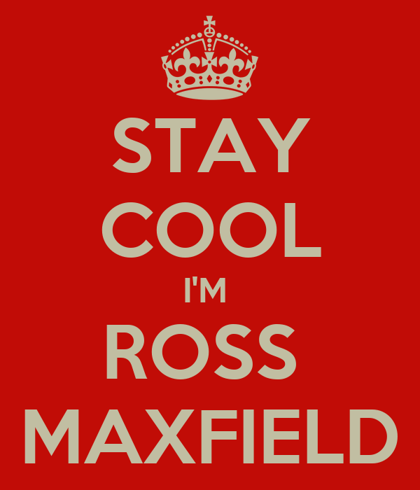 STAY COOL I'M  ROSS  MAXFIELD
