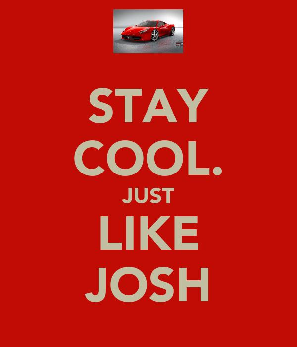 STAY COOL. JUST LIKE JOSH