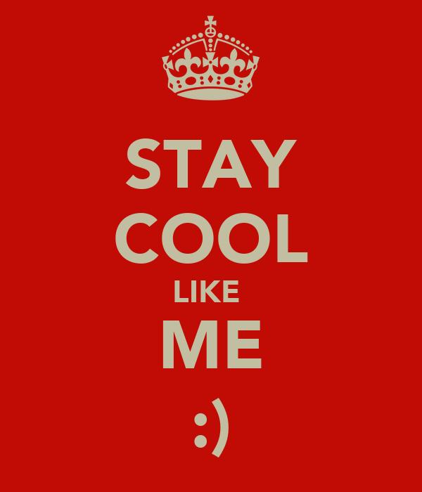STAY COOL LIKE  ME :)