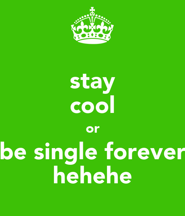 stay cool or be single forever hehehe