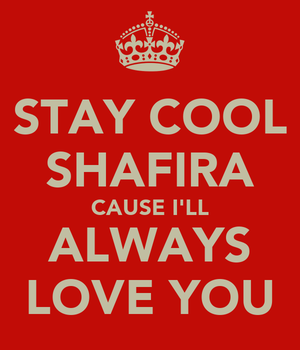 STAY COOL SHAFIRA CAUSE I'LL ALWAYS LOVE YOU